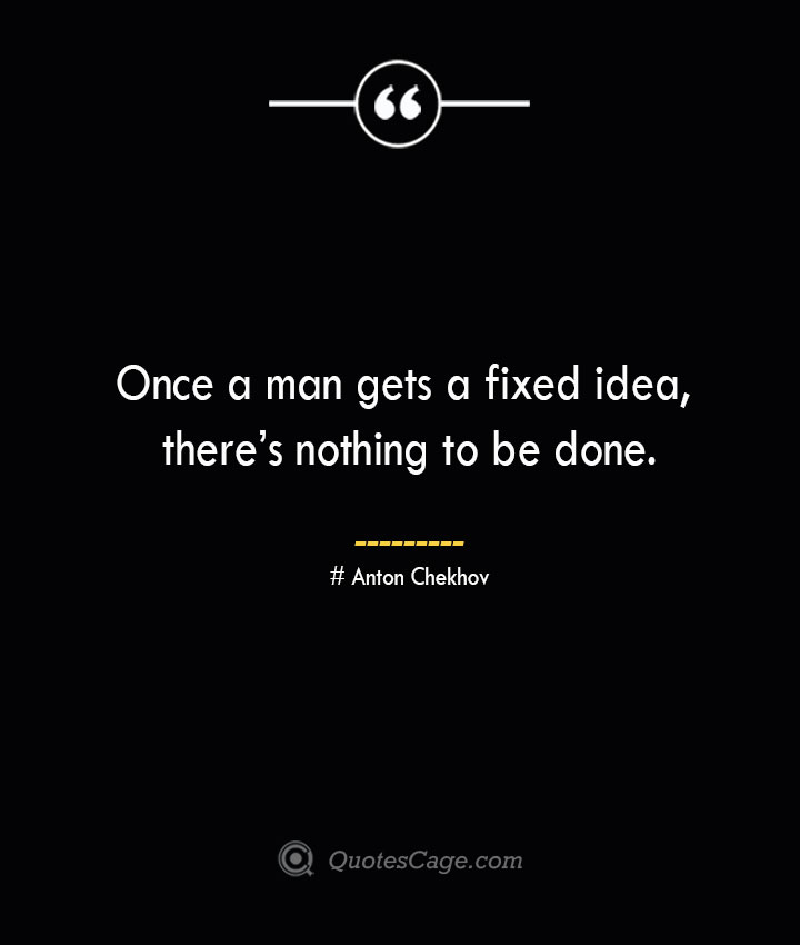 Once a man gets a fixed idea theres nothing to be done.— Anton Chekhov