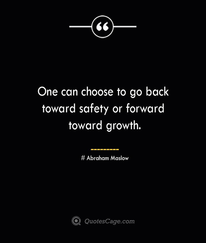 One can choose to go back toward safety or forward toward growth. Abraham Maslow 2