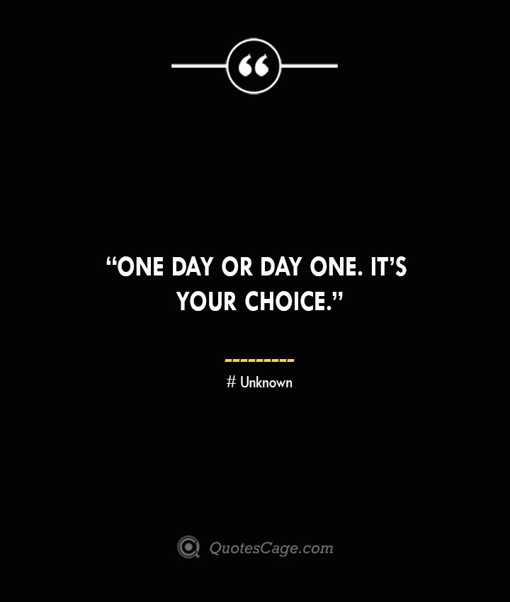 One day or day one. Its your choice. —Unknown