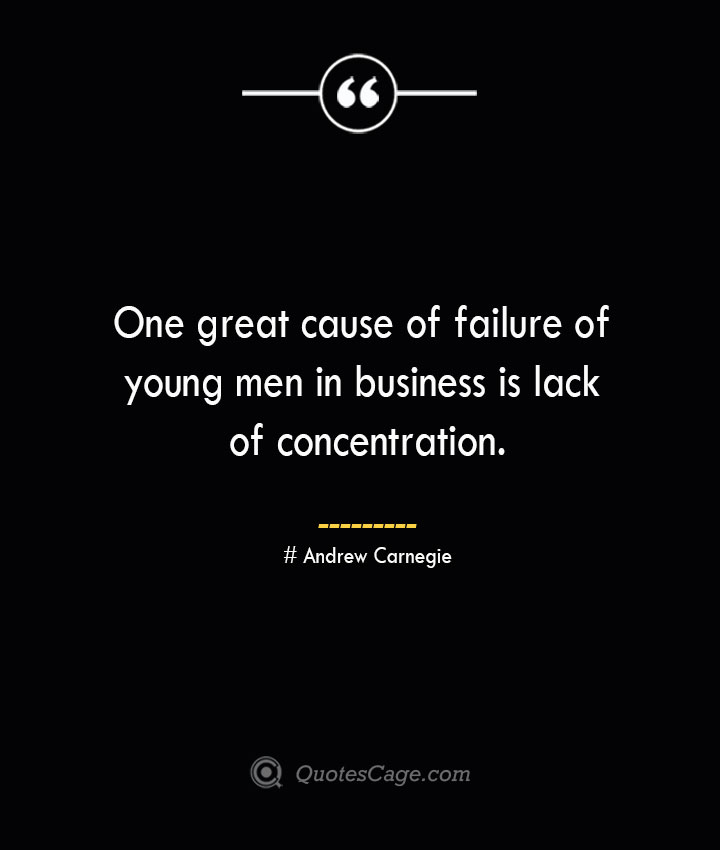 One great cause of failure of young men in business is lack of concentration. Andrew Carnegie