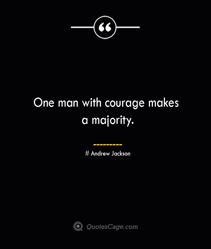 One man with courage makes a majority.— Andrew Jackson
