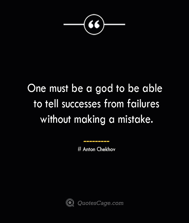 One must be a god to be able to tell successes from failures without making a mistake. Anton Chekhov