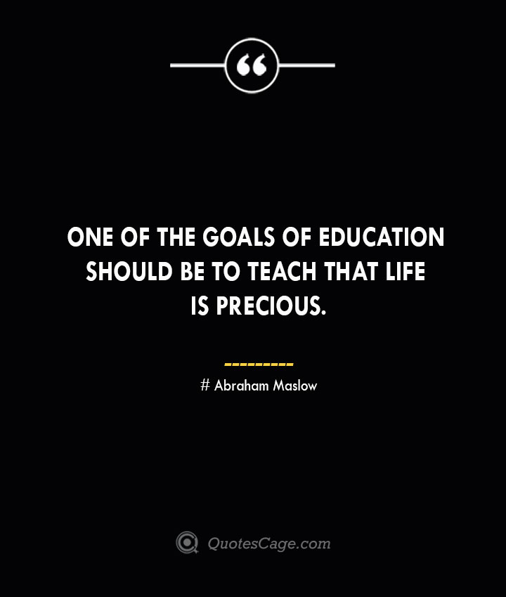 One of the goals of education should be to teach that life is precious. Abraham Maslow