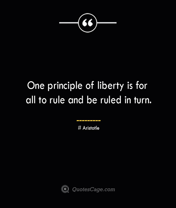 One principle of liberty is for all to rule and be ruled in turn.— Aristotle