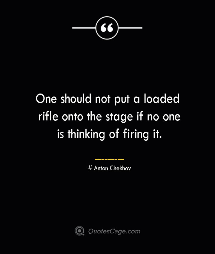 One should not put a loaded rifle onto the stage if no one is thinking of firing it.— Anton Chekhov