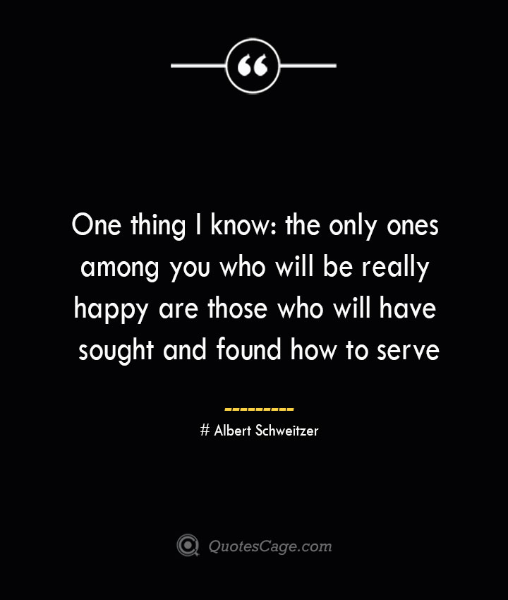 One thing I know the only ones among you who will be really happy are those who will have sought and found how to serve— Albert Schweitzer