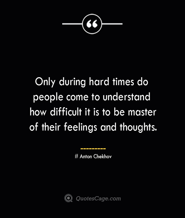 Only during hard times do people come to understand how difficult it is to be master of their feelings and thoughts. Anton Chekhov