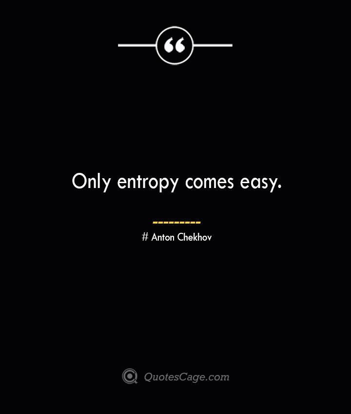Only entropy comes easy.— Anton Chekhov