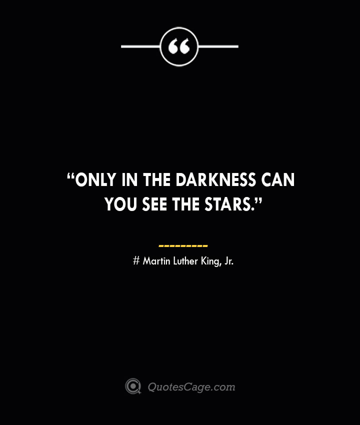 Only in the darkness can you see the stars. —Martin Luther King Jr.
