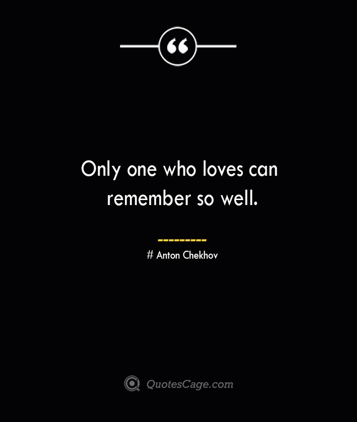 Only one who loves can remember so well. Anton Chekhov