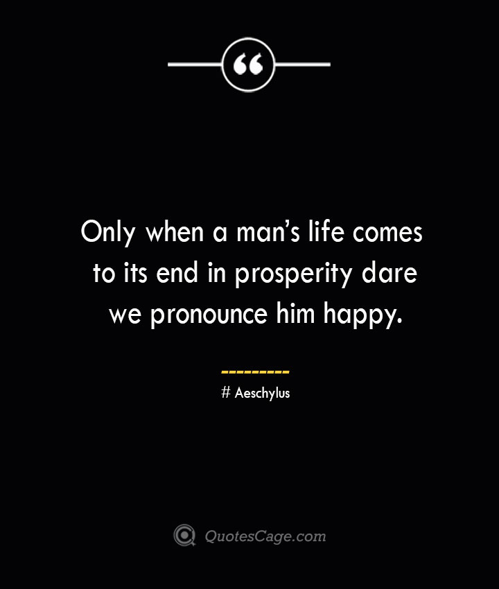 Only when a mans life comes to its end in prosperity dare we pronounce him happy. Aeschylus
