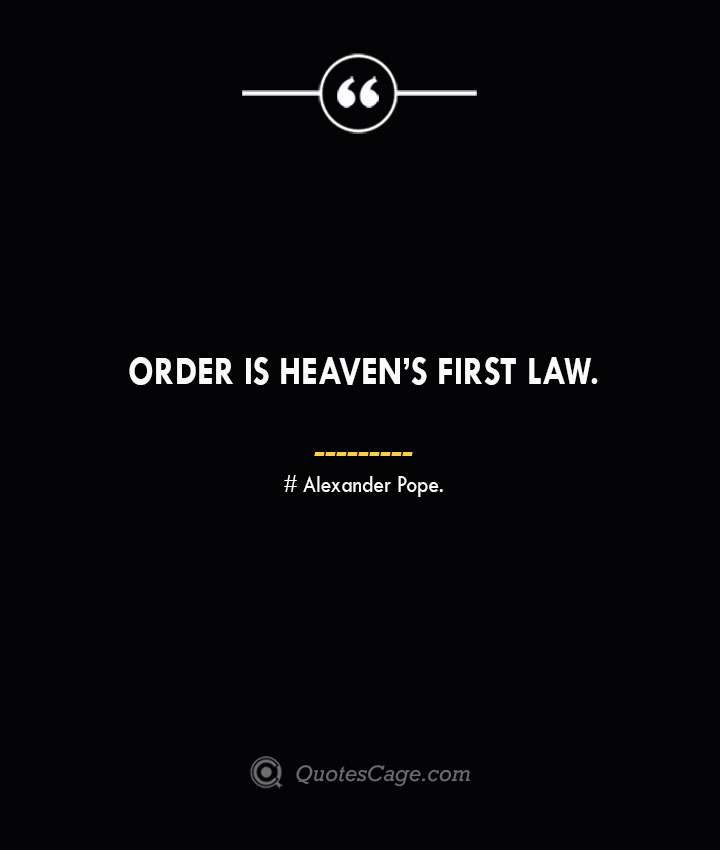 Order is heavens first law.— Alexander Pope