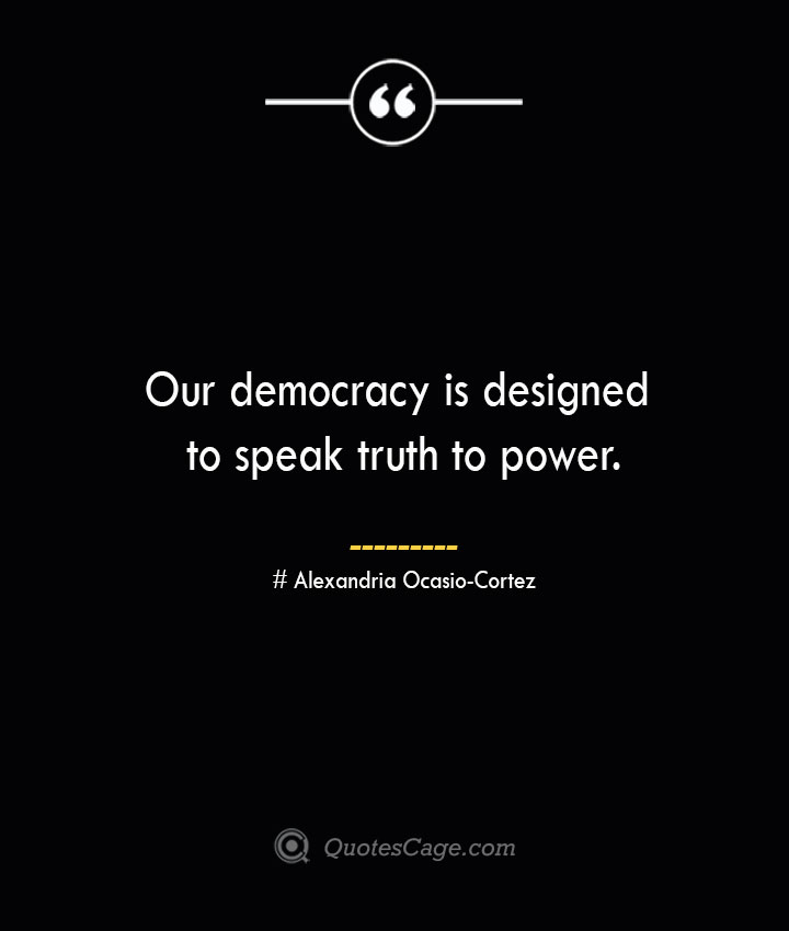 Our democracy is designed to speak truth to power.— Alexandria Ocasio Cortez