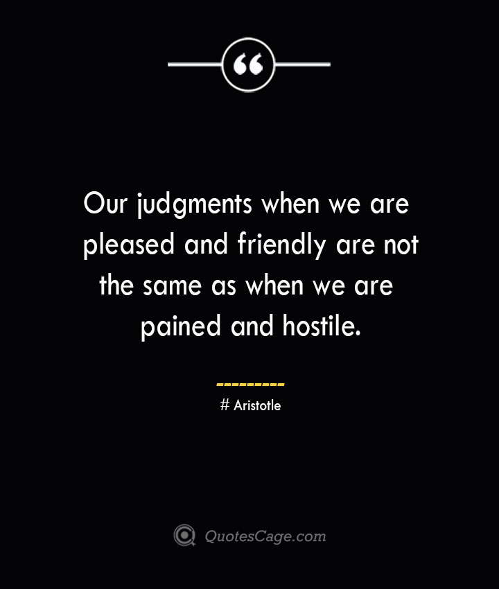 Our judgments when we are pleased and friendly are not the same as when we are pained and hostile. Aristotle 1
