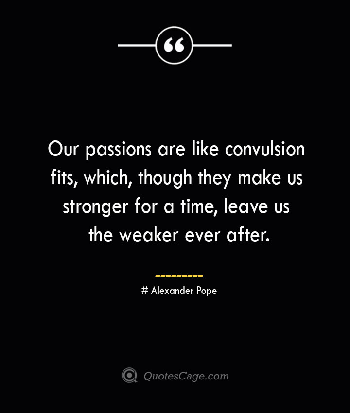 Our passions are like convulsion fits which though they make us stronger for a time leave us the weaker ever after.— Alexander Pope