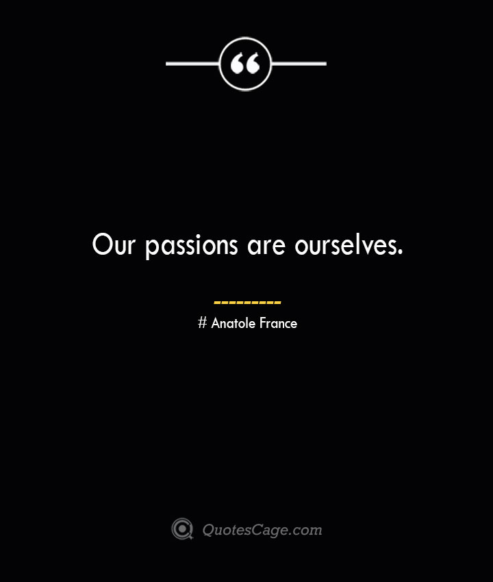 Our passions are ourselves. Anatole France