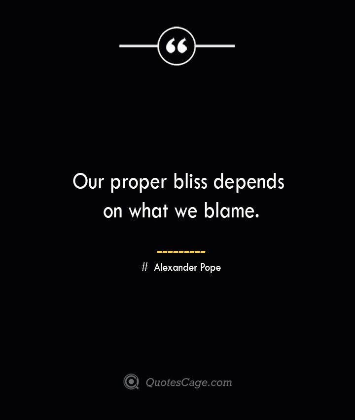 Our proper bliss depends on what we blame.— Alexander Pope