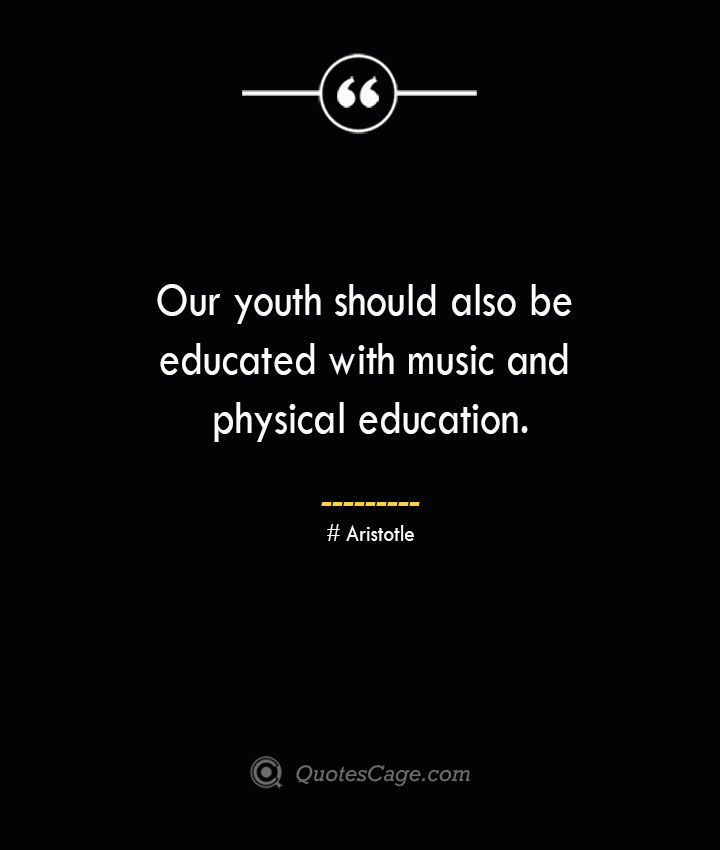 Our youth should also be educated with music and physical education.— Aristotle