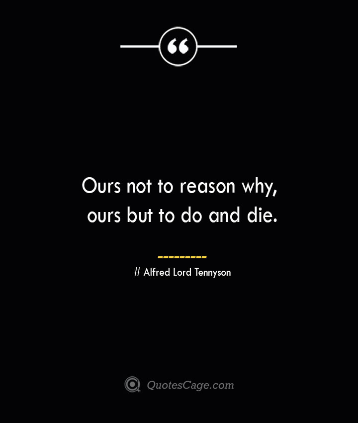 Ours not to reason why ours but to do and die.— Alfred Lord Tennyson 1