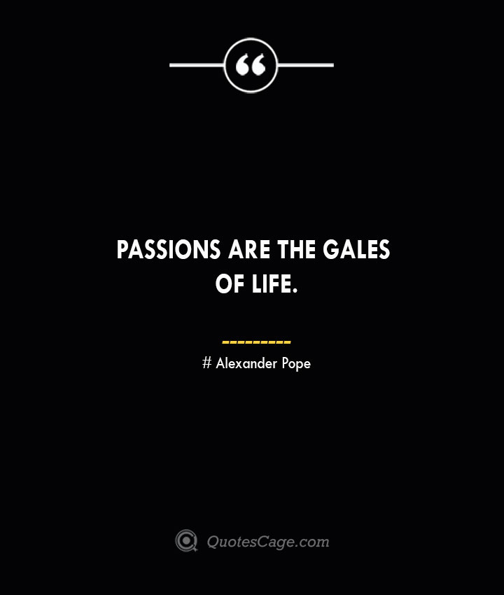 Passions are the gales of life.— Alexander Pope