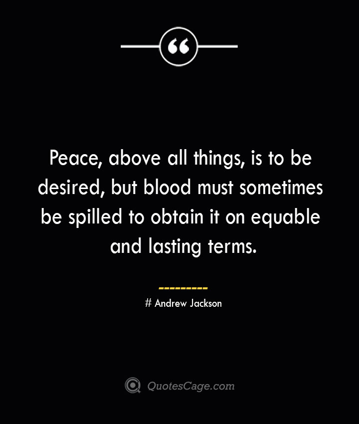Peace above all things is to be desired but blood must sometimes be spilled to obtain it on equable and lasting terms.— Andrew Jackson