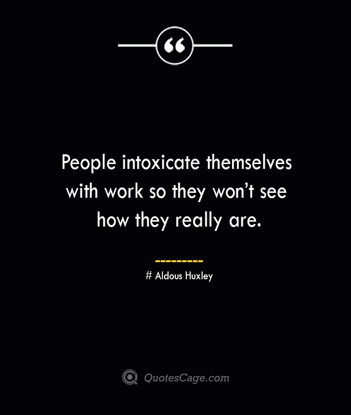 People intoxicate themselves with work so they wont see how they really are.— Aldous