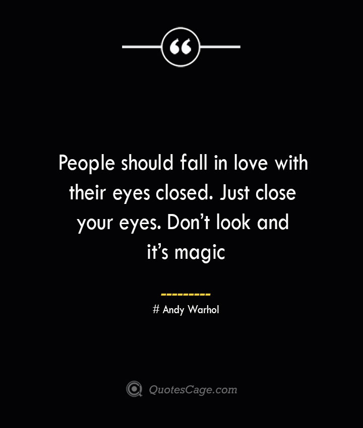 People should fall in love with their eyes closed. Just close your eyes. Dont look and its magic — Andy Warhol