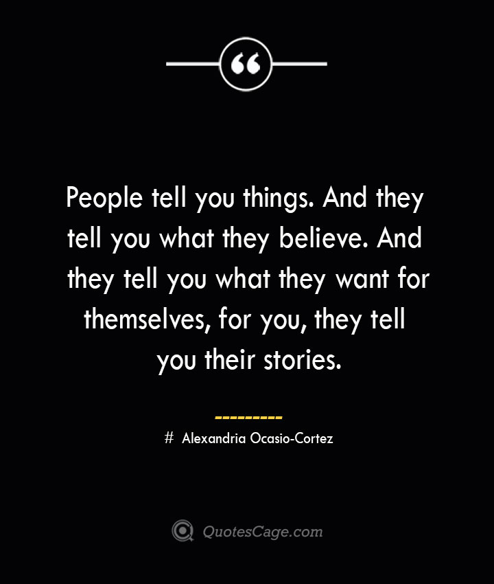 People tell you things. And they tell you what they believe. And they tell you what they want for themselves for you they tell you their stories. Alexandria Ocasio Cortez