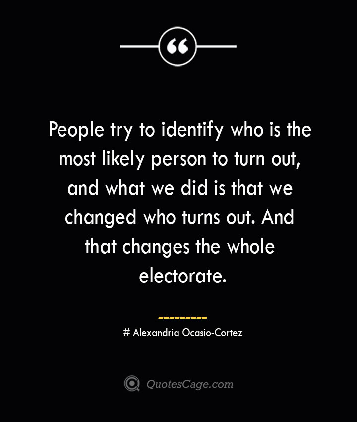 People try to identify who is the most likely person to turn out and what we did is that we changed who turns out. And that changes the whole electorate.— Alexandria Ocasio Cortez