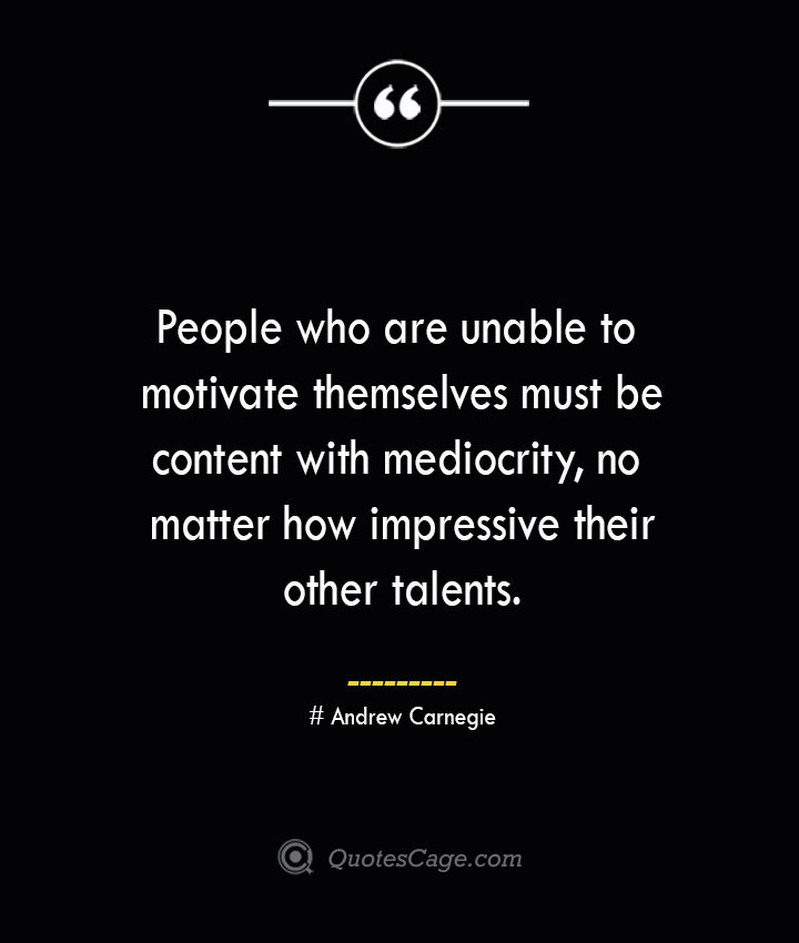 People who are unable to motivate themselves must be content with mediocrity no matter how impressive their other talents..— Andrew Carnegie
