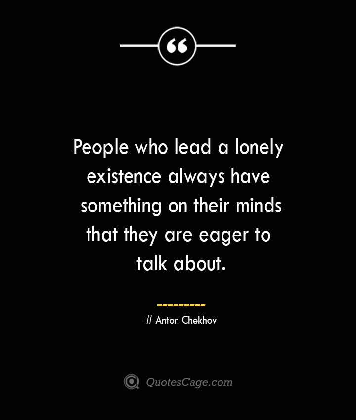 People who lead a lonely existence always have something on their minds that they are eager to talk about. Anton Chekhov