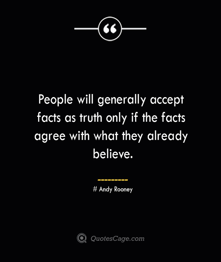 People will generally accept facts as truth only if the facts agree with what they already believe.— Andy Rooney