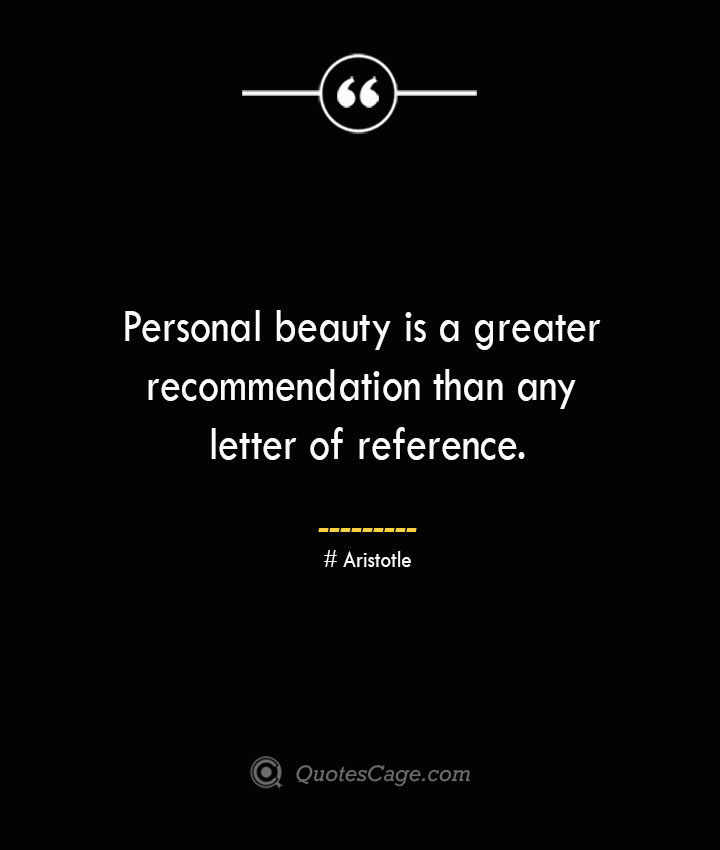 Personal beauty is a greater recommendation than any letter of reference. Aristotle