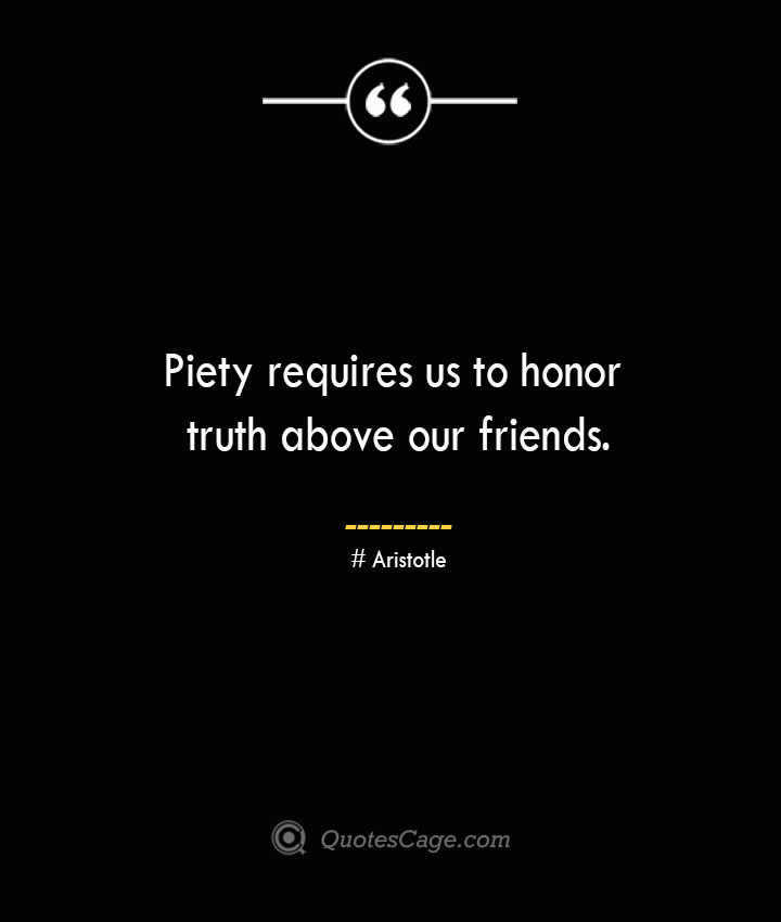 Piety requires us to honor truth above our friends. Aristotle