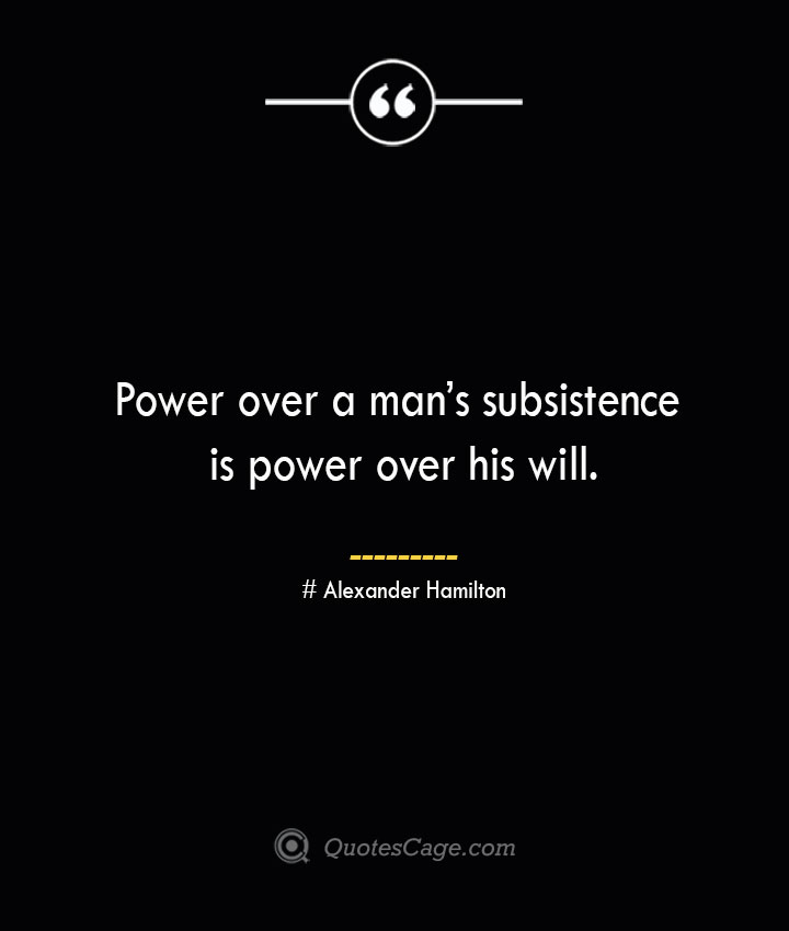 Power over a mans subsistence is power over his will. Alexander Hamilton