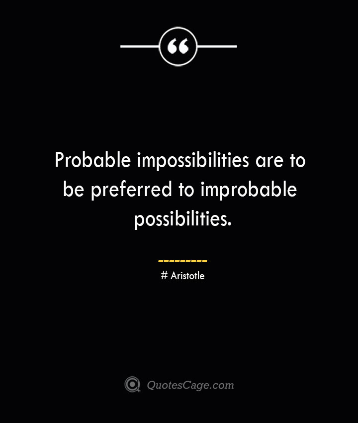 Probable impossibilities are to be preferred to improbable possibilities. Aristotle