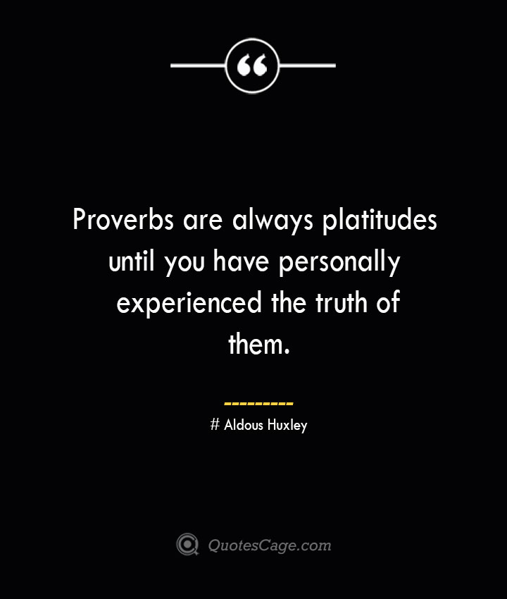 Proverbs are always platitudes until you have personally experienced the truth of them.— Aldous