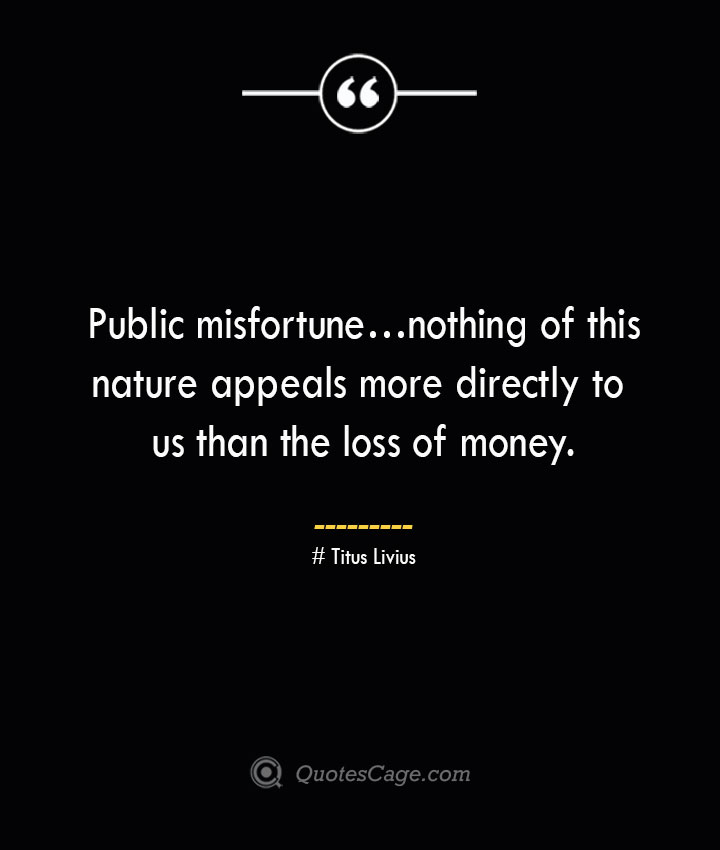 Public misfortune…nothing of this nature appeals more directly to us than the loss of money. – Titus Livius