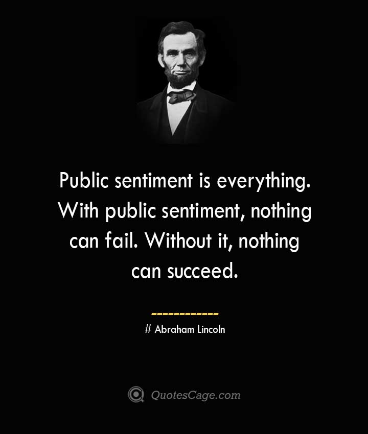 Public sentiment is everything. With public sentiment nothing can fail. Without it nothing can succeed. –Abraham Lincoln