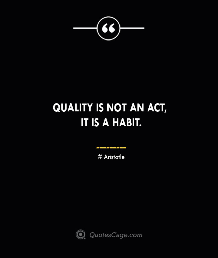 Quality is not an act it is a habit.— Aristotle