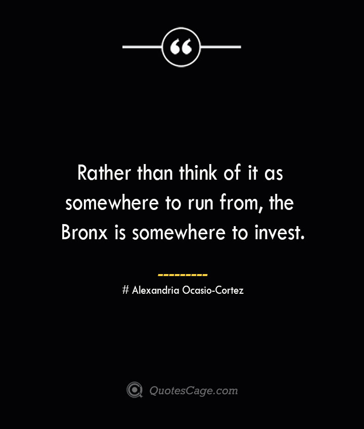 Rather than think of it as somewhere to run from the Bronx is somewhere to invest. Alexandria Ocasio Cortez