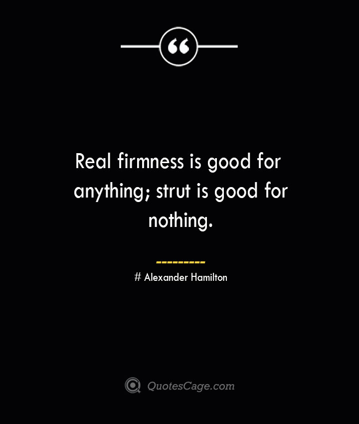 Real firmness is good for anything strut is good for nothing. Alexander Hamilton