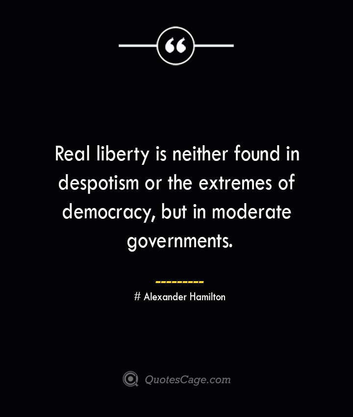 Real liberty is neither found in despotism or the extremes of democracy but in moderate governments. Alexander Hamilton