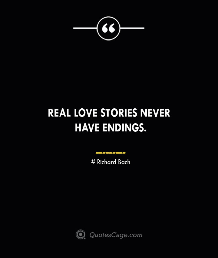 Real love stories never have endings.— Richard Bach
