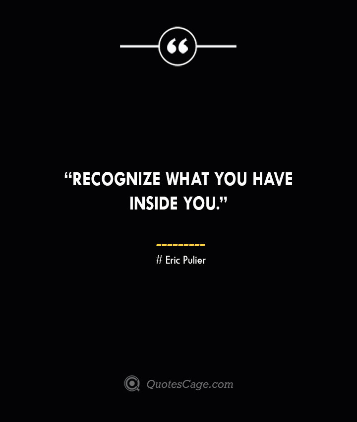 Recognize what you have inside you. —Eric Pulier