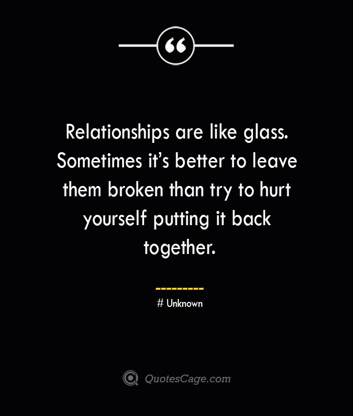 Relationships are like glass. Sometimes its better to leave them broken than try to hurt yourself putting it back together.— Unknown