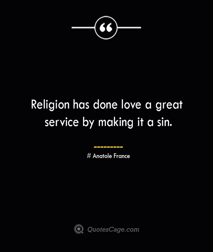 Religion has done love a great service by making it a sin. Anatole France