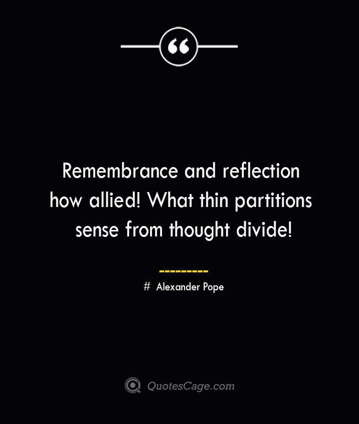 Remembrance and reflection how allied What thin partitions sense from thought divide— Alexander Pope