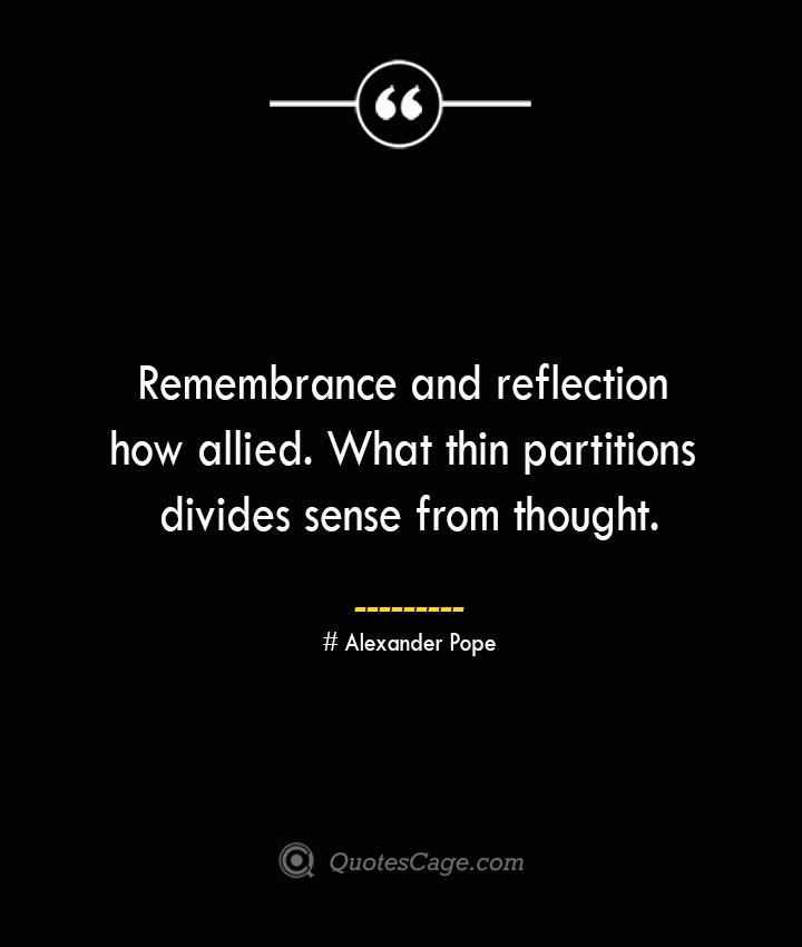 Remembrance and reflection how allied. What thin partitions divides sense from thought.— Alexander Pope