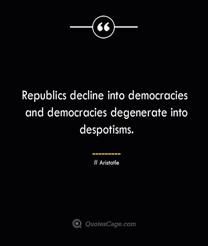Republics decline into democracies and democracies degenerate into despotisms.— Aristotle